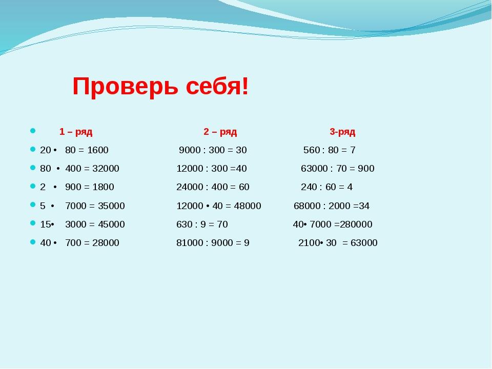 Проверь себя! 1 – ряд 2 – ряд 3-ряд 20 • 80 = 1600 9000 : 300 = 30 560 : 80...