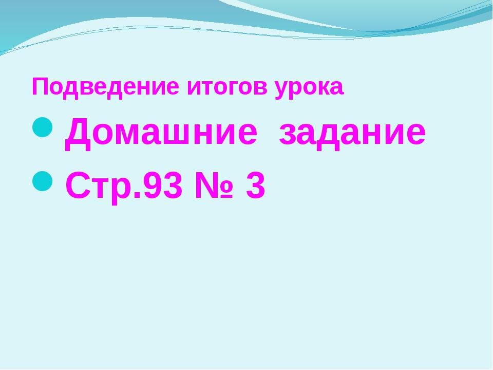 Подведение итогов урока Домашние задание Стр.93 № 3