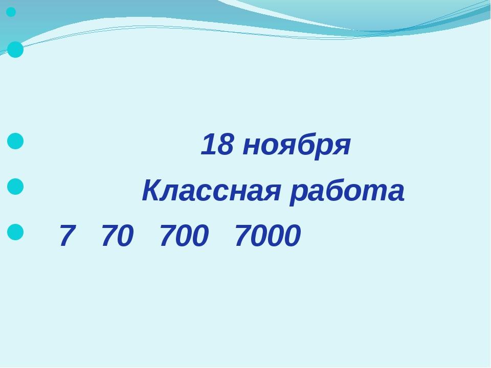 18 ноября Классная работа 7 70 700 7000