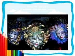 Многие маски карнавала - это варианты масок итальянской комедии