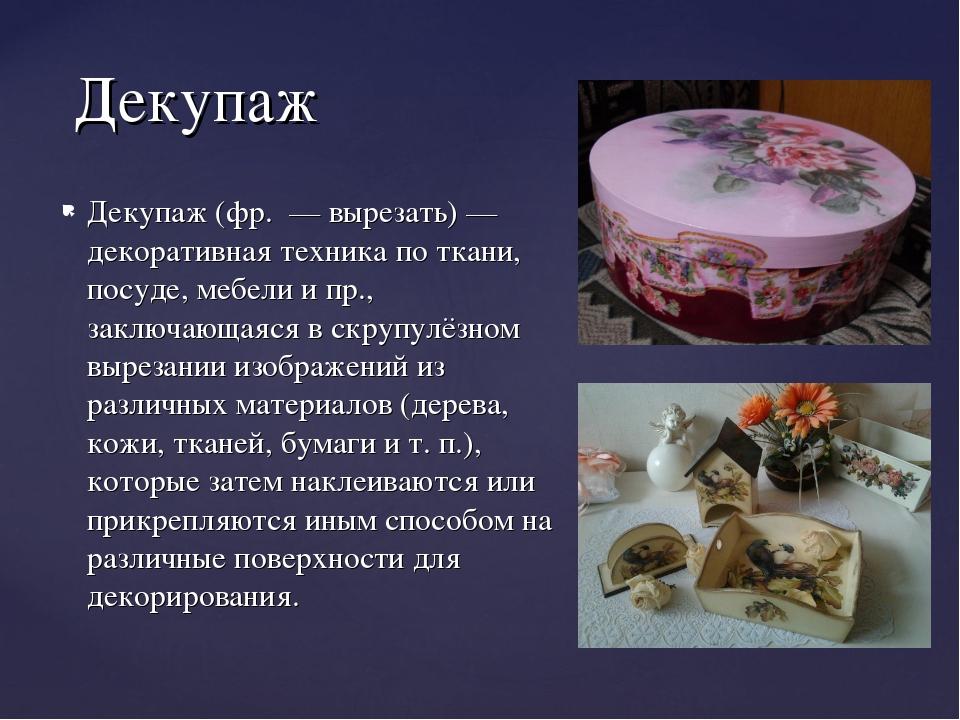Декупаж (фр. — вырезать) — декоративная техника по ткани, посуде, мебели и пр...