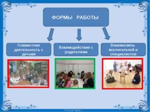 ФОРМЫ РАБОТЫ Совместная деятельность с детьми Взаимодействие с родителями Вза