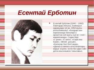 Есентай Ерботин Есентай Ерботин (1940 – 1992) Павлодар облысы, Баянауыл аудан