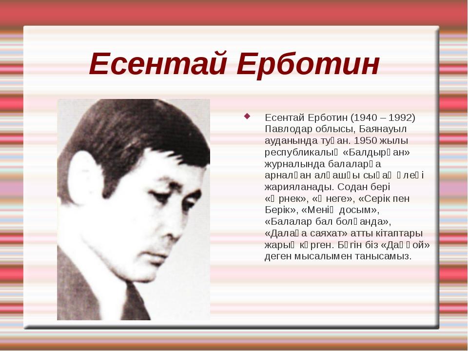 Есентай Ерботин Есентай Ерботин (1940 – 1992) Павлодар облысы, Баянауыл аудан...