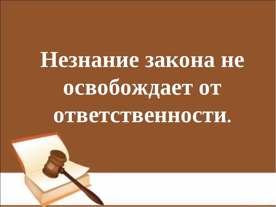 Незнание закона не освобождает от ответственности.