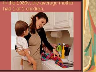 In the 1980s, the average mother had 1 or 2 children.