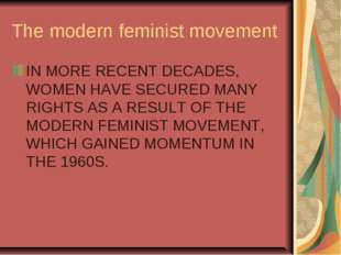 The modern feminist movement IN MORE RECENT DECADES, WOMEN HAVE SECURED MANY