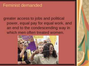 Feminist demanded greater access to jobs and political power, equal pay for e