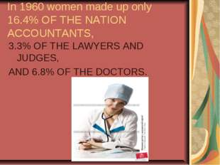 In 1960 women made up only 16.4% OF THE NATION ACCOUNTANTS, 3.3% OF THE LAWYE