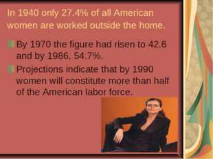 In 1940 only 27.4% of all American women are worked outside the home. By 1970