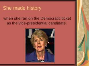 She made history when she ran on the Democratic ticket as the vice-presidenti