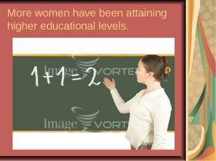 More women have been attaining higher educational levels.