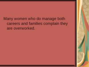 Many women who do manage both careers and families complain they are overwork
