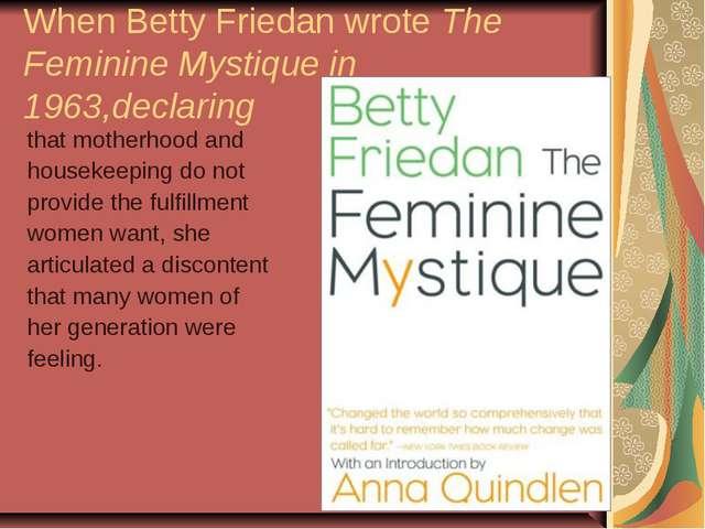 When Betty Friedan wrote The Feminine Mystique in 1963,declaring that motherh...