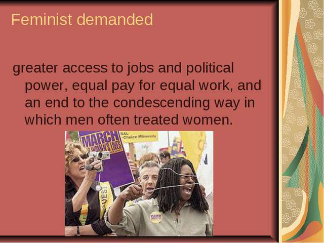 Feminist demanded greater access to jobs and political power, equal pay for e...