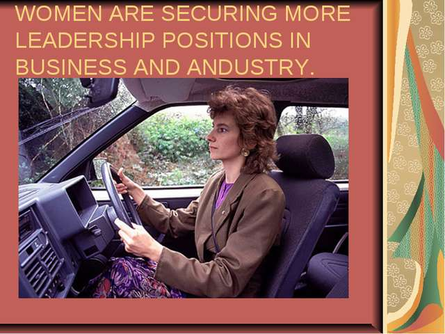 WOMEN ARE SECURING MORE LEADERSHIP POSITIONS IN BUSINESS AND ANDUSTRY.