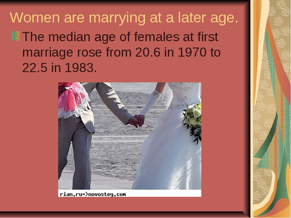 Women are marrying at a later age. The median age of females at first marriag...