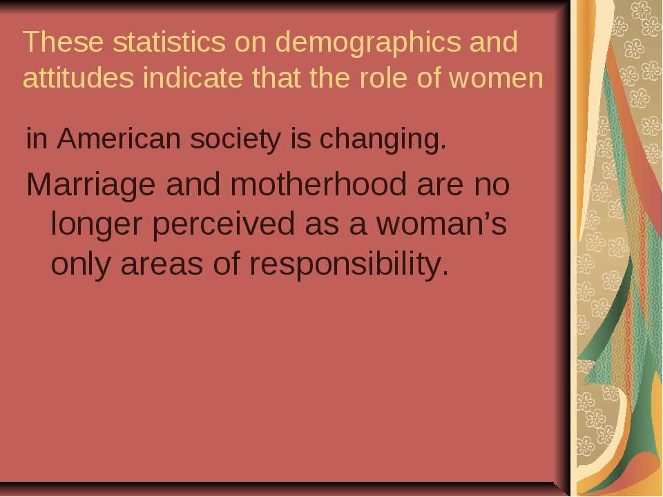 These statistics on demographics and attitudes indicate that the role of wome...