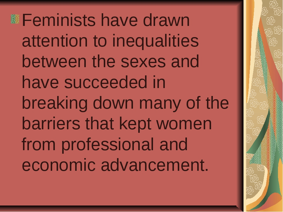 Feminists have drawn attention to inequalities between the sexes and have suc...