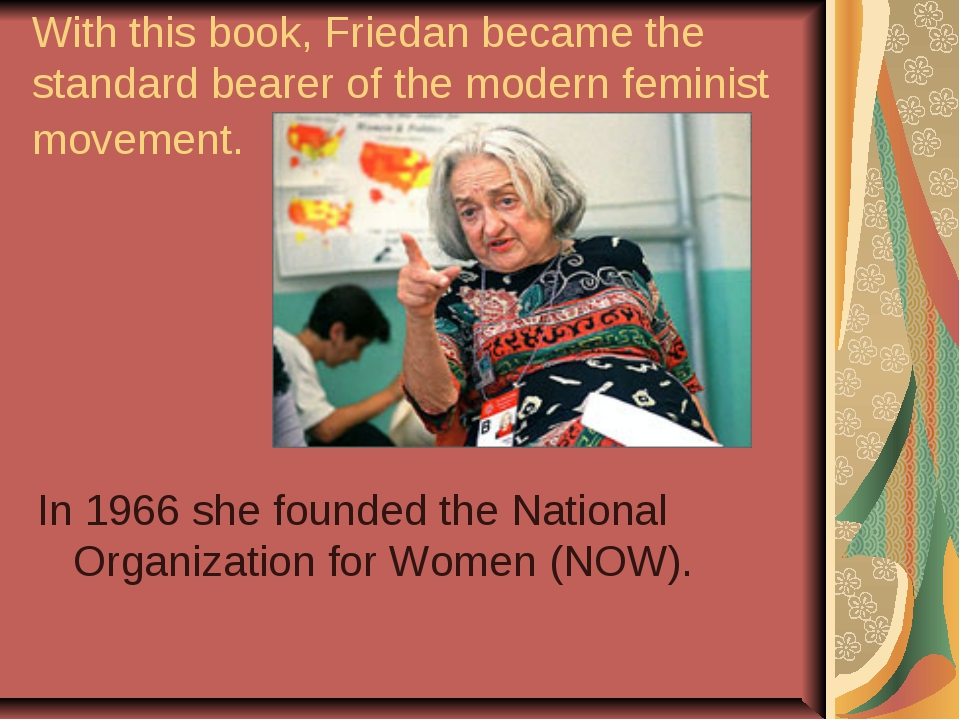 With this book, Friedan became the standard bearer of the modern feminist mov...