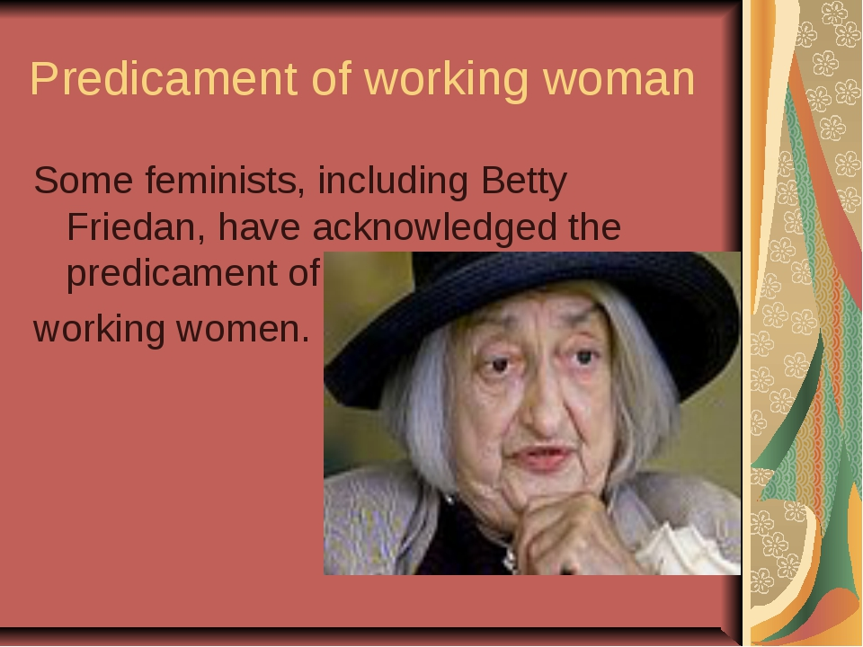 Predicament of working woman Some feminists, including Betty Friedan, have ac...