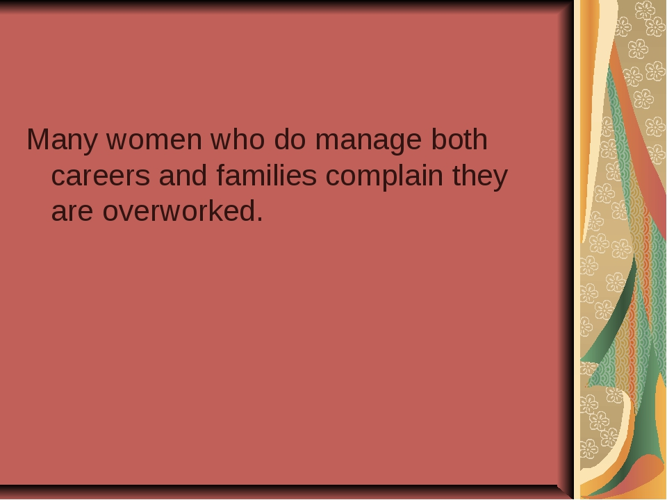 Many women who do manage both careers and families complain they are overwork...