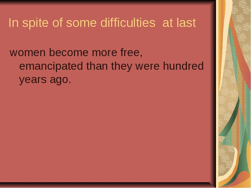 In spite of some difficulties at last women become more free, emancipated tha...