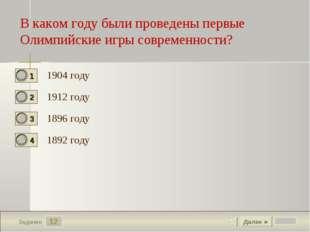 12 Задание 1904 году 1912 году 1896 году 1892 году Далее ► В каком году были