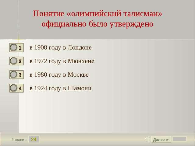 24 Задание Понятие «олимпийский талисман» официально было утверждено в 1908 г...