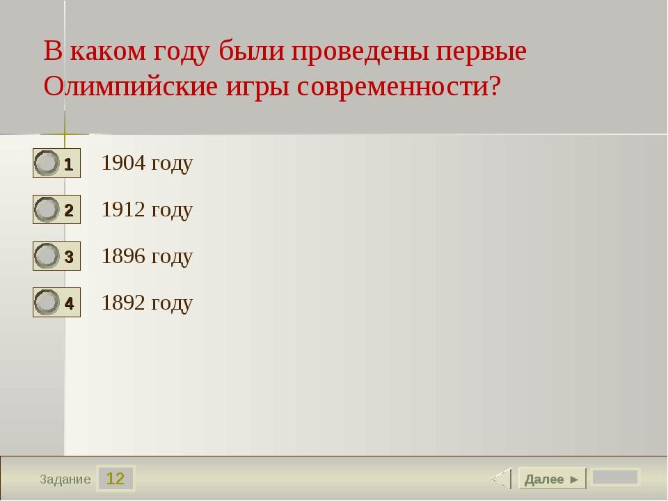 12 Задание 1904 году 1912 году 1896 году 1892 году Далее ► В каком году были...