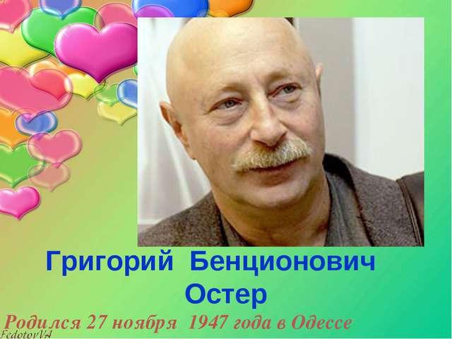 Григорий Бенционович Остер Родился 27 ноября 1947года в Одессе