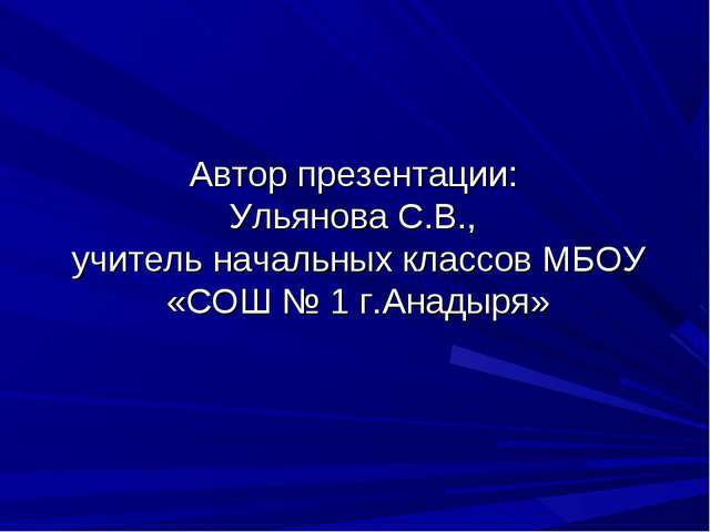 Автор презентации: Ульянова С.В., учитель начальных классов МБОУ «СОШ № 1 г.А...