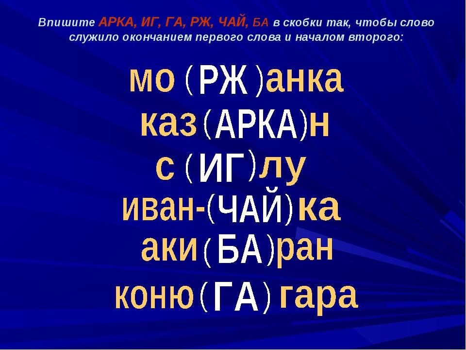 Впишите АРКА, ИГ, ГА, РЖ, ЧАЙ, БА в скобки так, чтобы слово служило окончание...