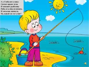 А у Глеба нет улова: Светят яркие лучи И мешают рыболову Рябь от клёва отличи