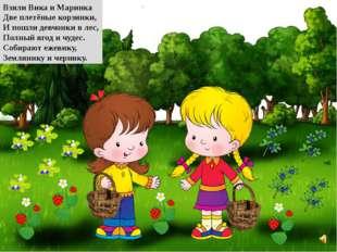 Взяли Вика и Маринка Две плетёные корзинки, И пошли девчонки в лес, Полный яг