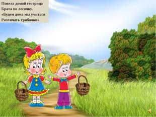 Повела домой сестрица Брата по лесочку. «Будем дома мы учиться Различать гриб