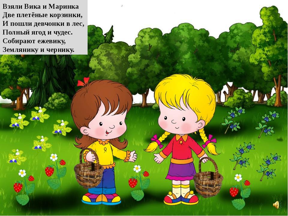 Взяли Вика и Маринка Две плетёные корзинки, И пошли девчонки в лес, Полный яг...