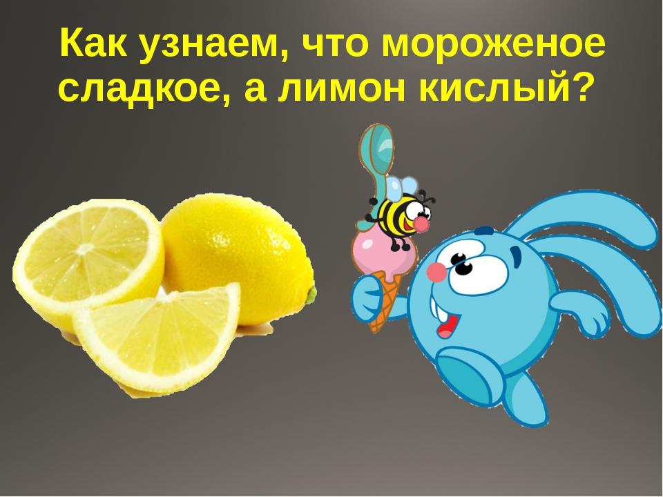 Как узнаем, что мороженое сладкое, а лимон кислый?