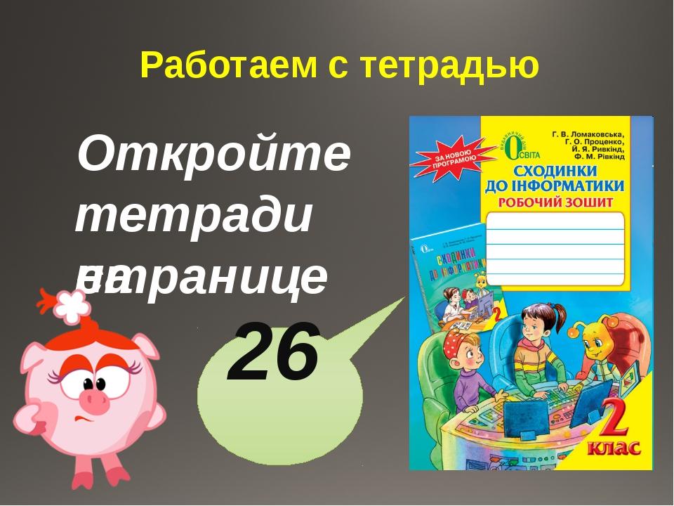 Работаем с тетрадью Откройте тетради на странице 26