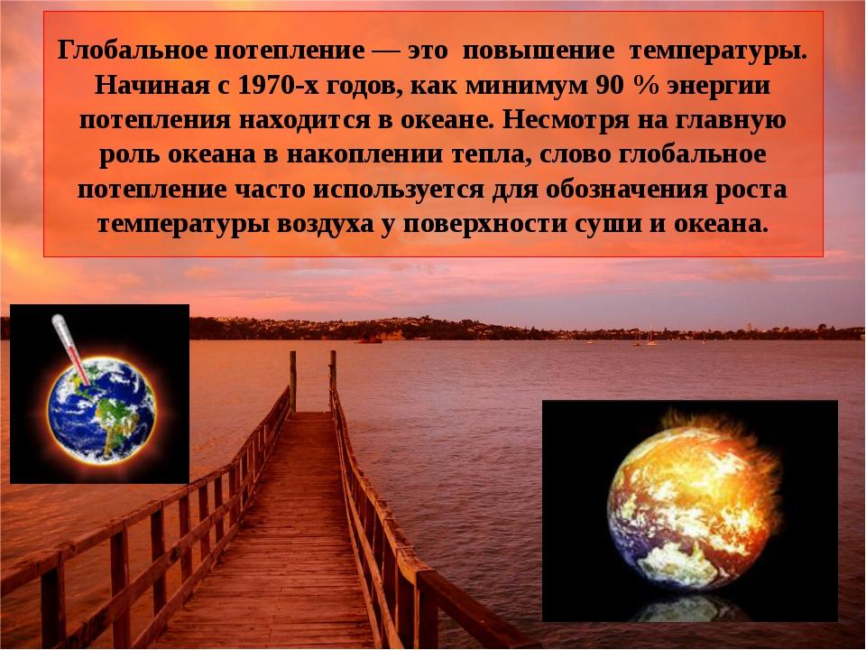 Глобальное потепление — это повышение температуры. Начиная с 1970-х годов, ка...