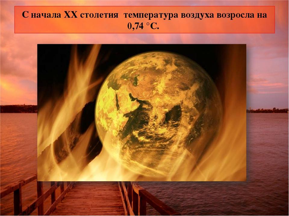 С начала XX столетия температура воздуха возросла на 0,74 °C.