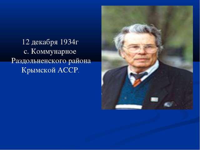 12 декабря 1934г с. Коммунарное Раздольненского района Крымской АССР.