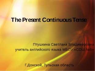 The Present Continuous Tense Птушкина Светлана Владимировна учитель английск