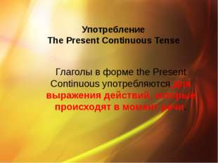 Употребление The Present Continuous Tense Глаголы в форме the Present Continu