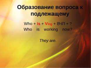 Образование вопроса к подлежащему Who + is + Ving + ВЧП + ? Who is working no