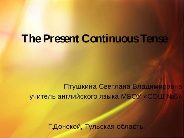 The Present Continuous Tense Птушкина Светлана Владимировна учитель английск...