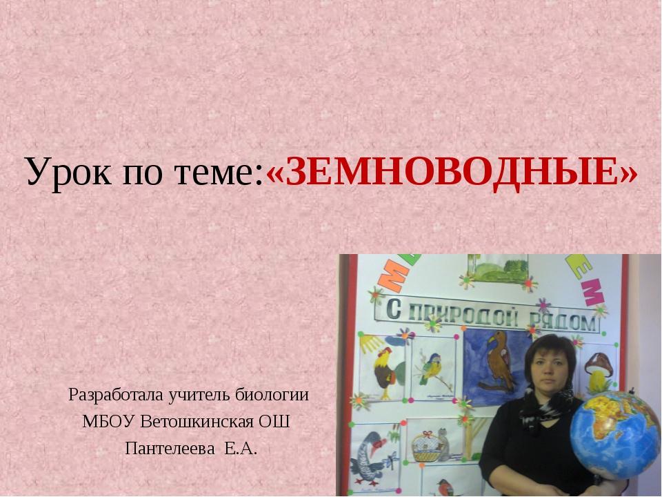 Урок по теме:«ЗЕМНОВОДНЫЕ» Разработала учитель биологии МБОУ Ветошкинская ОШ...