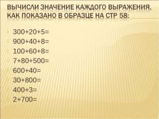 300+20+5= 900+40+8= 100+60+8= 7+80+500= 600+40= 30+800= 400+3= 2+700=