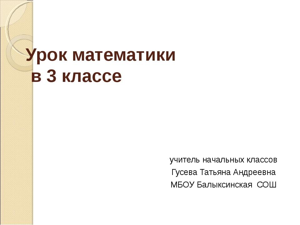 Урок математики в 3 классе учитель начальных классов Гусева Татьяна Андреевна...
