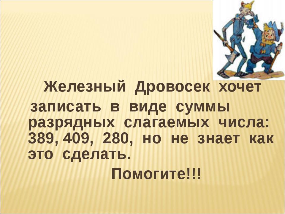 Железный Дровосек хочет записать в виде суммы разрядных слагаемых числа: 389...